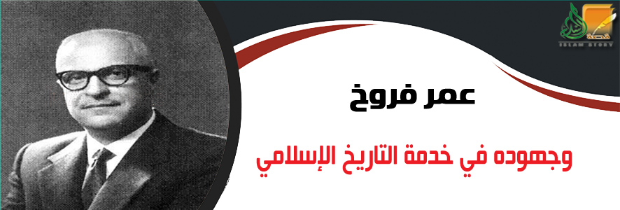عمر فروخ وجهوده في خدمة التاريخ الإسلامي
